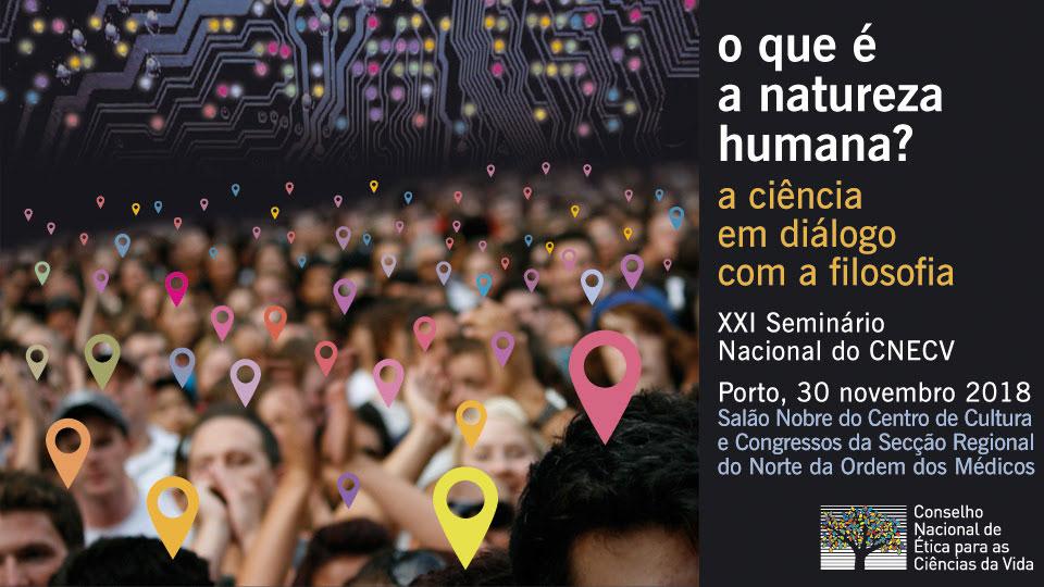 O QUE É A NATUREZA HUMANA? A CIÊNCIA EM DIÁLOGO COM A FILOSOFIA - XXI Seminário Nacional do CNECV, 30 Nov 2018, Porto